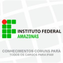 IFAM - INSTITUTO FEDERAL DE EDUCAÇÃO, CIÊNCIA E TECNOLOGIA DO AMAZONAS - CONHECIMENTOS COMUNS PARA TODOS OS CARGOS